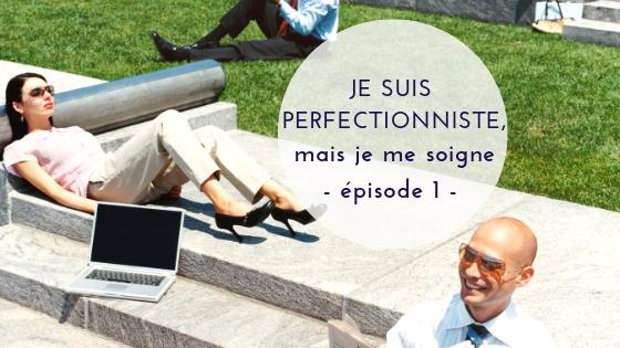 Je suis perfectionniste, mais je me soigne – épisode 1